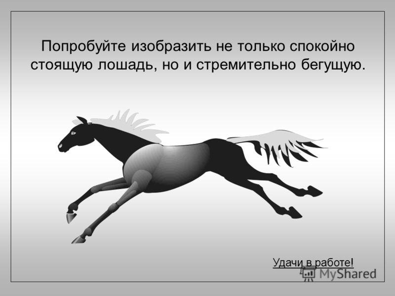Попробуйте изобразить не только спокойно стоящую лошадь, но и стремительно бегущую. Удачи в работе!
