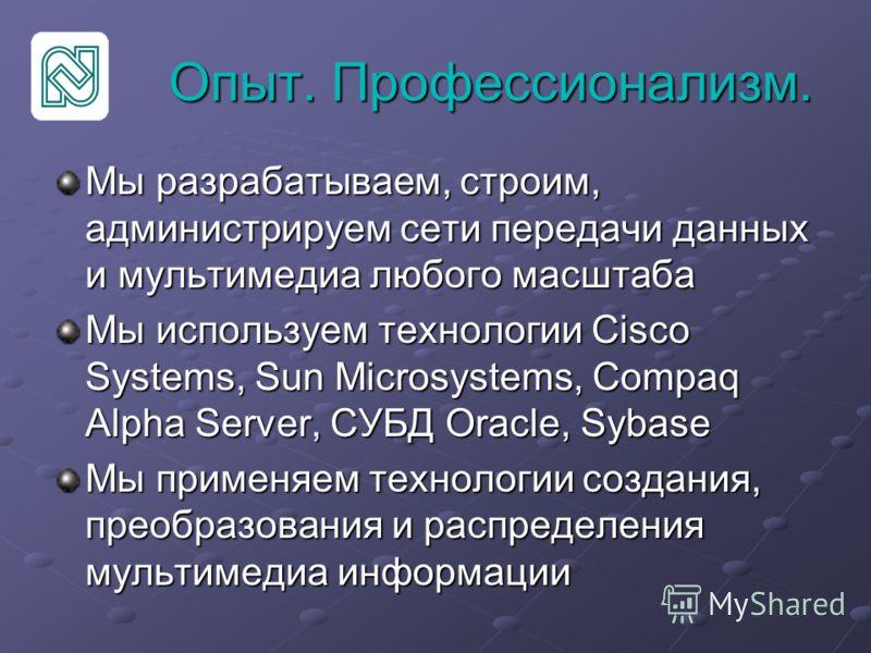 Опыт. Профессионализм. Мы разрабатываем, строим, администрируем сети передачи данных и мультимедиа любого масштаба Мы используем технологии Cisco Systems, Sun Microsystems, Compaq Alpha Server, СУБД Oracle, Sybase Мы применяем технологии создания, пр