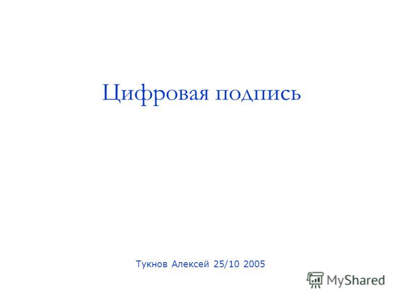 Цифровая подпись Тукнов Алексей 25/10 2005