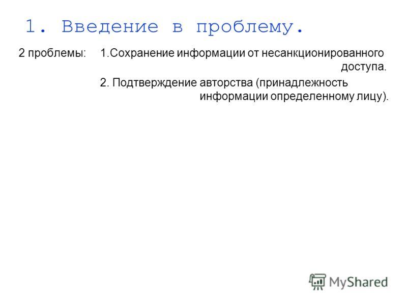 1. Введение в проблему. 2 проблемы:1.Сохранение информации от несанкционированного доступа. 2. Подтверждение авторства (принадлежность информации определенному лицу).