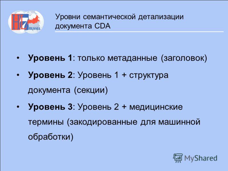 Уровни семантической детализации документа CDA Уровень 1: только метаданные (заголовок) Уровень 2: Уровень 1 + структура документа (секции) Уровень 3: Уровень 2 + медицинские термины (закодированные для машинной обработки)