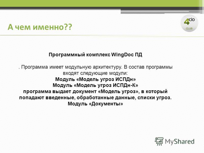 Программный комплекс WingDoc ПД. Программа имеет модульную архитектуру. В состав программы входят следующие модули: Модуль «Модель угроз ИСПДн» Модуль «Модель угроз ИСПДн-К» программа выдает документ «Модель угроз», в который попадают введенные, обра
