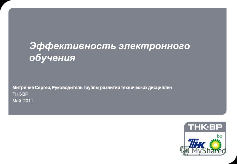 Эффективность электронного обучения Митричев Сергей, Руководитель группы развития технических дисциплин ТНК-ВР Май 2011