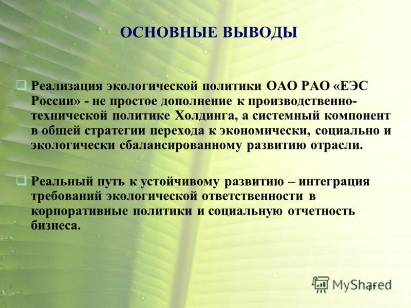 17 ОСНОВНЫЕ ВЫВОДЫ Реализация экологической политики ОАО РАО «ЕЭС России» - не простое дополнение к производственно- технической политике Холдинга, а системный компонент в общей стратегии перехода к экономически, социально и экологически сбалансирова
