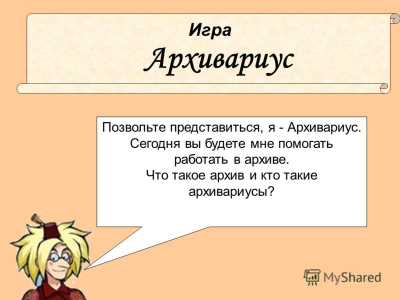 Архивариус Игра Позвольте представиться, я - Архивариус. Сегодня вы будете мне помогать работать в архиве. Что такое архив и кто такие архивариусы?