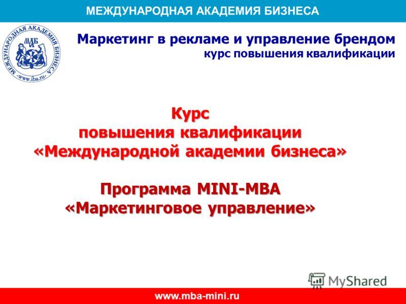 Курс повышения квалификации «Международной академии бизнеса» Программа MINI-MBA «Маркетинговое управление» Маркетинг в рекламе и управление брендом курс повышения квалификации www.mba-mini.ru