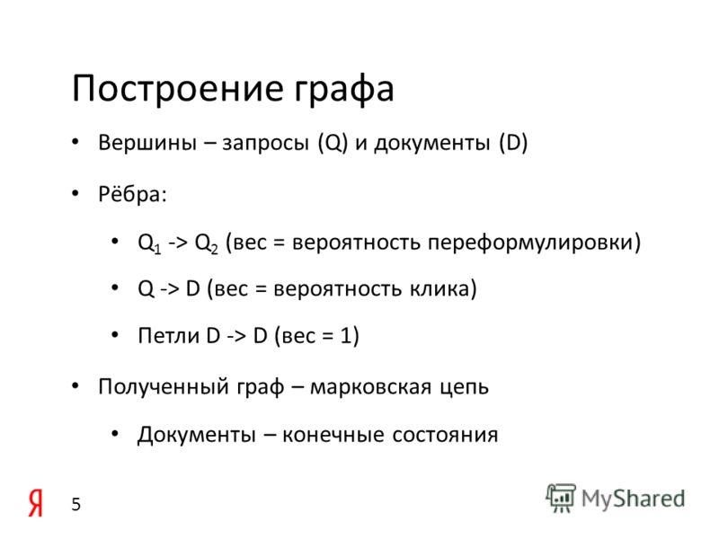 Построение графа Вершины – запросы (Q) и документы (D) Рёбра: Q 1 -> Q 2 (вес = вероятность переформулировки) Q -> D (вес = вероятность клика) Петли D -> D (вес = 1) Полученный граф – марковская цепь Документы – конечные состояния 5