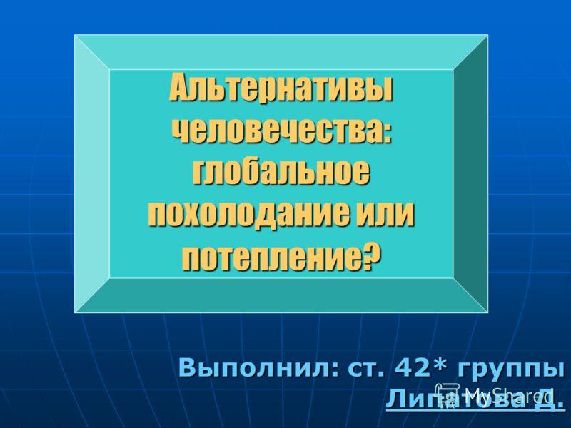 Выполнил: ст. 42* группы Липатова Д. Альтернативы человечества: глобальное похолодание или потепление?