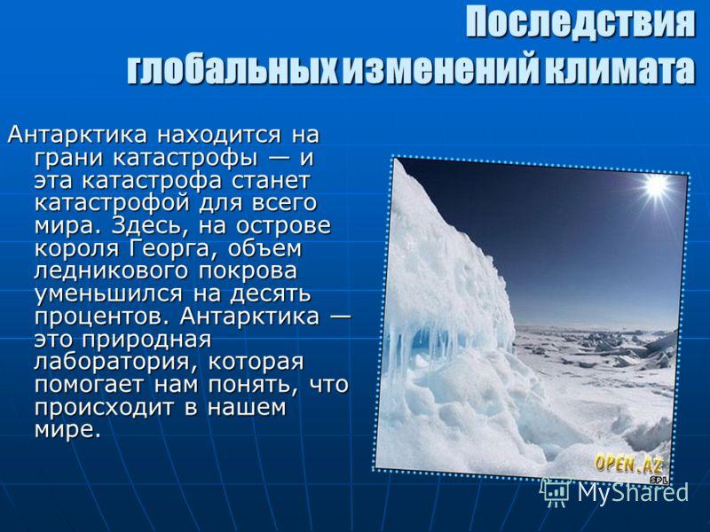 Последствия глобальных изменений климата Антарктика находится на грани катастрофы и эта катастрофа станет катастрофой для всего мира. Здесь, на острове короля Георга, объем ледникового покрова уменьшился на десять процентов. Антарктика это природная