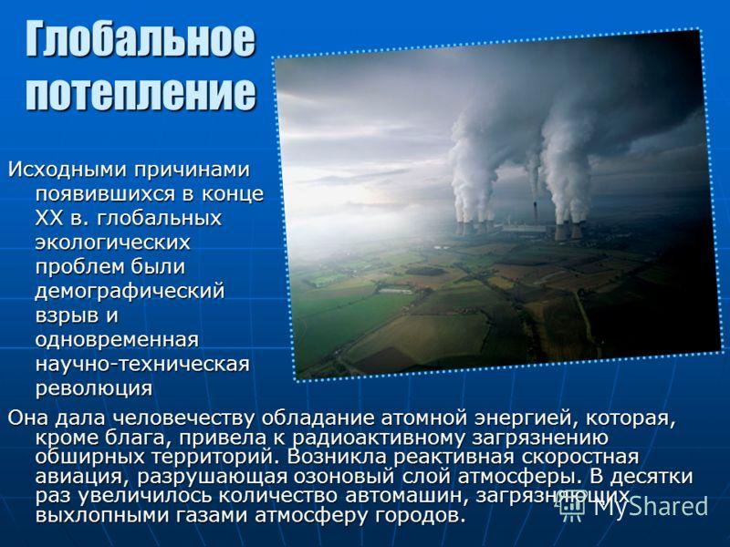 Глобальное потепление Она дала человечеству обладание атомной энергией, которая, кроме блага, привела к радиоактивному загрязнению обширных территорий. Возникла реактивная скоростная авиация, разрушающая озоновый слой атмосферы. В десятки раз увеличи