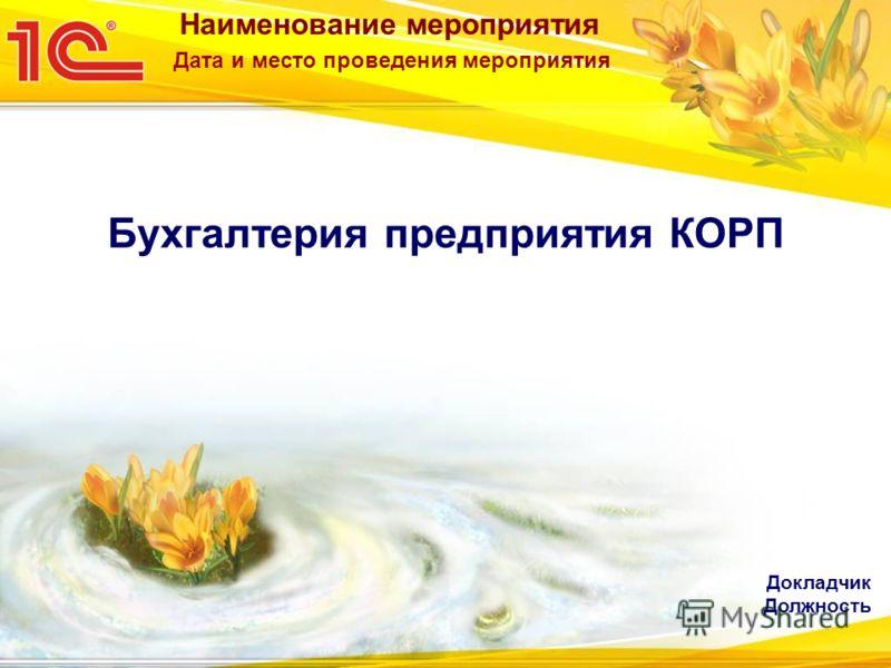 Наименование мероприятия Дата и место проведения мероприятия Бухгалтерия предприятия КОРП Докладчик Должность