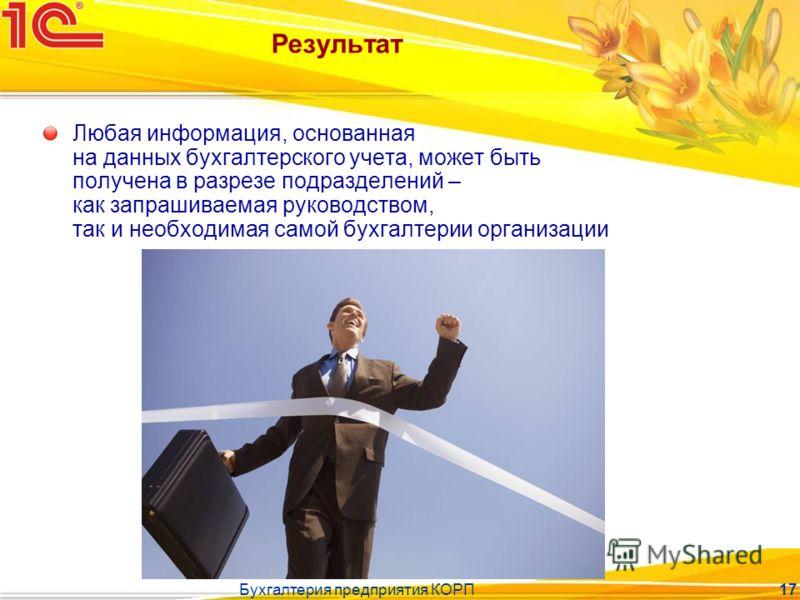 Бухгалтерия предприятия КОРП 17 Результат Любая информация, основанная на данных бухгалтерского учета, может быть получена в разрезе подразделений – как запрашиваемая руководством, так и необходимая самой бухгалтерии организации