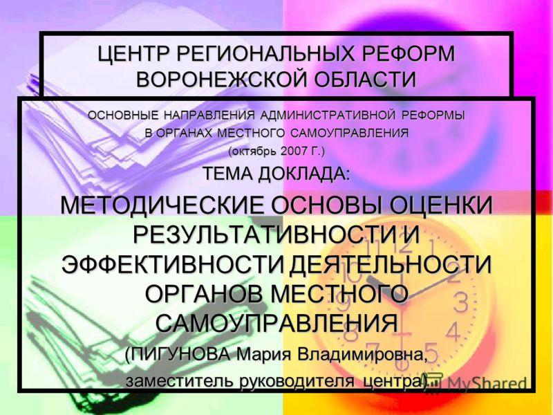 1 ЦЕНТР РЕГИОНАЛЬНЫХ РЕФОРМ ВОРОНЕЖСКОЙ ОБЛАСТИ ОСНОВНЫЕ НАПРАВЛЕНИЯ АДМИНИСТРАТИВНОЙ РЕФОРМЫ В ОРГАНАХ МЕСТНОГО САМОУПРАВЛЕНИЯ (октябрь 2007 Г.) ТЕМА ДОКЛАДА: МЕТОДИЧЕСКИЕ ОСНОВЫ ОЦЕНКИ РЕЗУЛЬТАТИВНОСТИ И ЭФФЕКТИВНОСТИ ДЕЯТЕЛЬНОСТИ ОРГАНОВ МЕСТНОГО