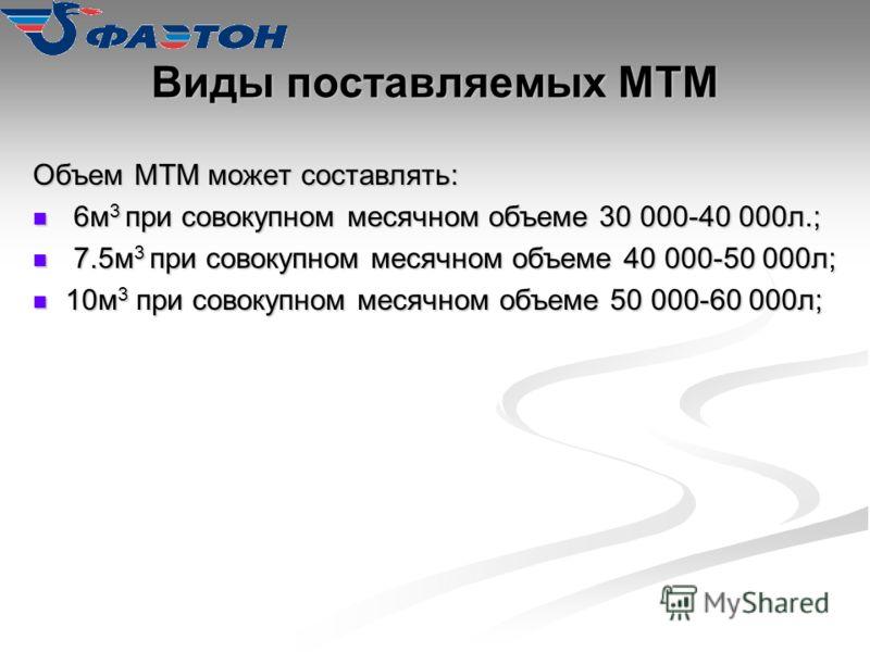 Виды поставляемых МТМ Объем МТМ может составлять: 6м 3 при совокупном месячном объеме 30 000-40 000л.; 6м 3 при совокупном месячном объеме 30 000-40 000л.; 7.5м 3 при совокупном месячном объеме 40 000-50 000л; 7.5м 3 при совокупном месячном объеме 40