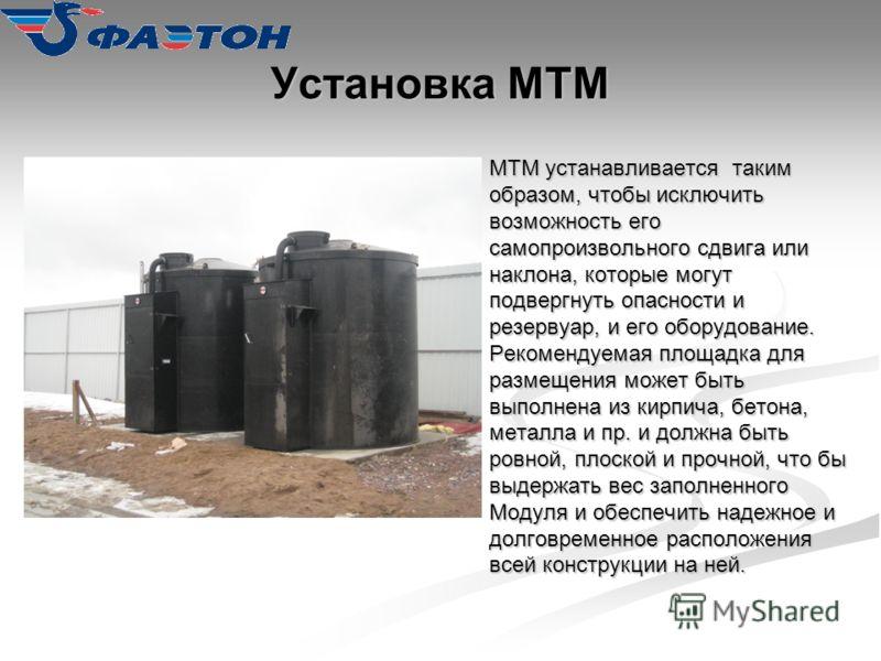 Установка МТМ МТМ устанавливается таким образом, чтобы исключить возможность его самопроизвольного сдвига или наклона, которые могут подвергнуть опасности и резервуар, и его оборудование. Рекомендуемая площадка для размещения может быть выполнена из