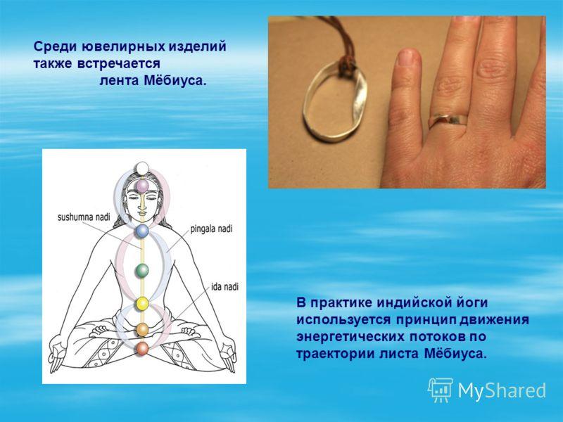 В практике индийской йоги используется принцип движения энергетических потоков по траектории листа Мёбиуса. Среди ювелирных изделий также встречается лента Мёбиуса.