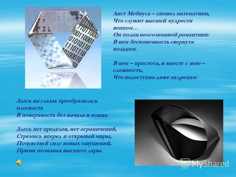 Лист Мебиуса – символ математики, Что служит высшей мудрости венцом… Он полон неосознанной романтики: В нем бесконечность свернута кольцом. В нем – простота, и вместе с нею – сложность, Что недоступна даже мудрецам: Здесь на глазах преобразилась плос