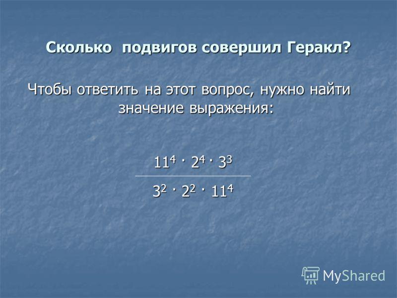 Сколько подвигов совершил Геракл? Чтобы ответить на этот вопрос, нужно найти значение выражения: 11 4 · 2 4 · 3 3 3 2 · 2 2 · 11 4