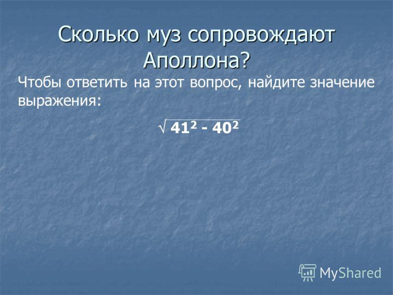 Сколько муз сопровождают Аполлона? Чтобы ответить на этот вопрос, найдите значение выражения: 41 2 - 40 2