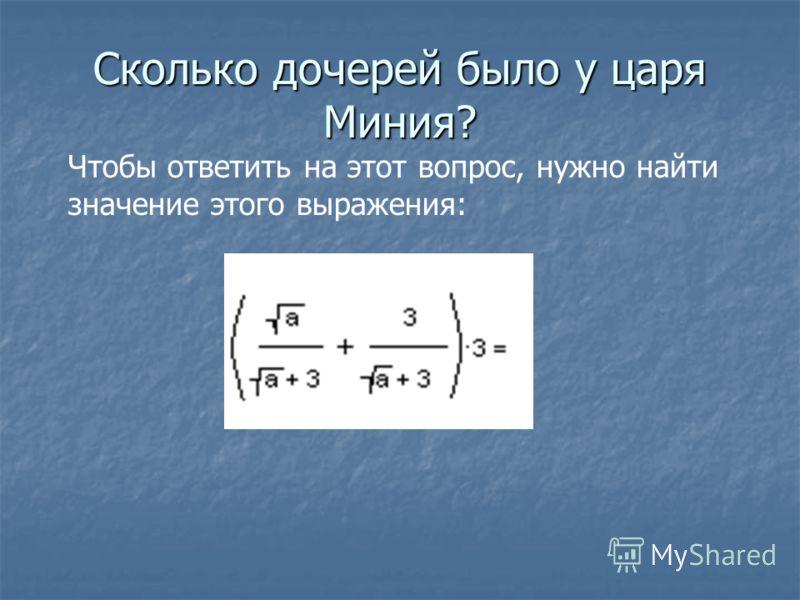 Сколько дочерей было у царя Миния? Чтобы ответить на этот вопрос, нужно найти значение этого выражения: