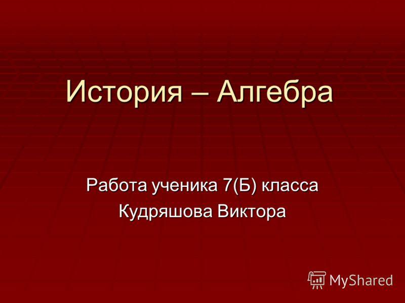 История – Алгебра Работа ученика 7(Б) класса Кудряшова Виктора
