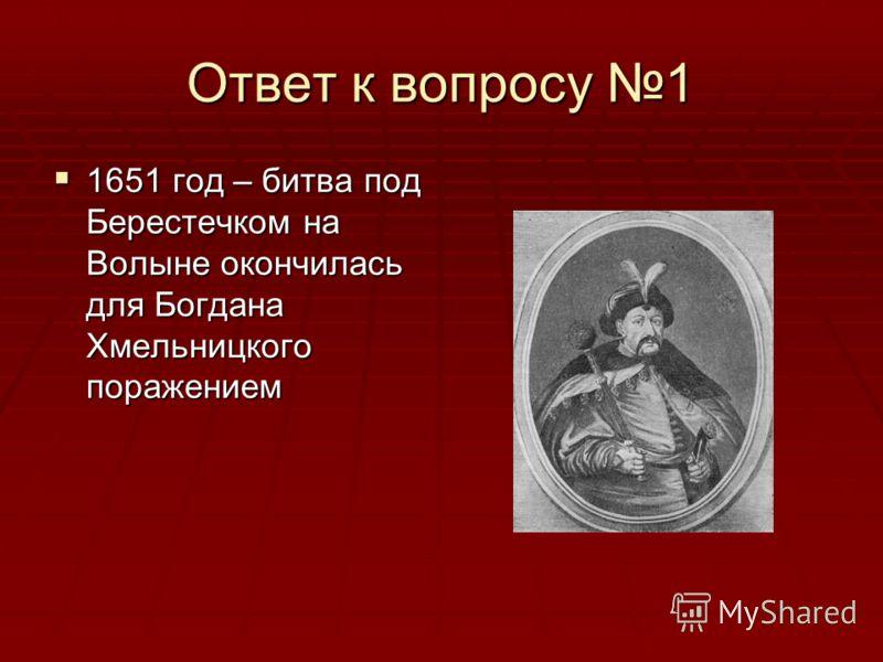Ответ к вопросу 1 1651 год – битва под Берестечком на Волыне окончилась для Богдана Хмельницкого поражением 1651 год – битва под Берестечком на Волыне окончилась для Богдана Хмельницкого поражением