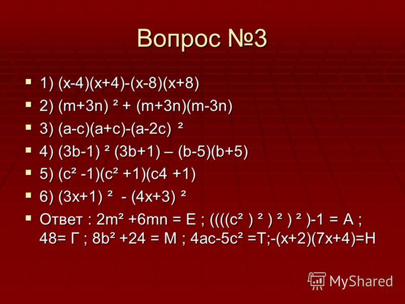 Вопрос 3 1) (x-4)(x+4)-(x-8)(x+8) 1) (x-4)(x+4)-(x-8)(x+8) 2) (m+3n) ² + (m+3n)(m-3n) 2) (m+3n) ² + (m+3n)(m-3n) 3) (а-с)(а+с)-(а-2с) ² 3) (а-с)(а+с)-(а-2с) ² 4) (3b-1) ² (3b+1) – (b-5)(b+5) 4) (3b-1) ² (3b+1) – (b-5)(b+5) 5) (c² -1)(c² +1)(c4 +1) 5)