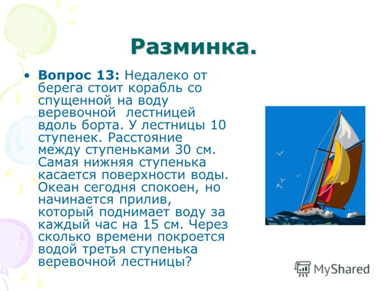 Разминка. Вопрос 13: Недалеко от берега стоит корабль со спущенной на воду веревочной лестницей вдоль борта. У лестницы 10 ступенек. Расстояние между ступеньками 30 см. Самая нижняя ступенька касается поверхности воды. Океан сегодня спокоен, но начин