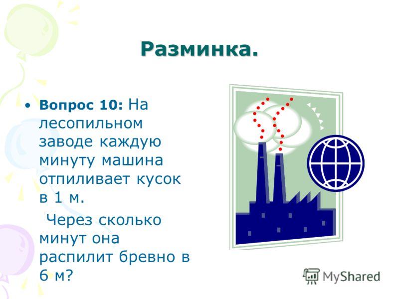 Разминка. Вопрос 10: На лесопильном заводе каждую минуту машина отпиливает кусок в 1 м. Через сколько минут она распилит бревно в 6 м?