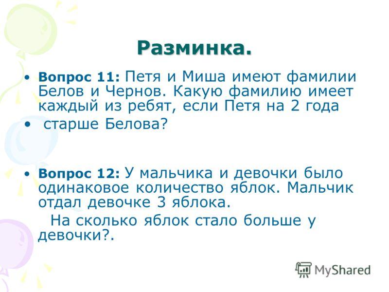 Разминка. Вопрос 11: Петя и Миша имеют фамилии Белов и Чернов. Какую фамилию имеет каждый из ребят, если Петя на 2 года старше Белова? Вопрос 12: У мальчика и девочки было одинаковое количество яблок. Мальчик отдал девочке 3 яблока. На сколько яблок