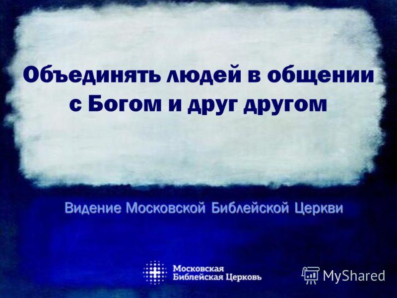 Объединять людей в общении с Богом и друг другом Видение Московской Библейской Церкви