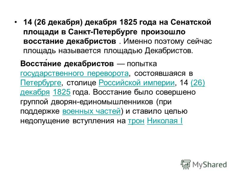 14 (26 декабря) декабря 1825 года на Сенатской площади в Санкт-Петербурге произошло восстание декабристов. Именно поэтому сейчас площадь называется площадью Декабристов. Восста́ние декабристов попытка государственного переворота, состоявшаяся в Петер