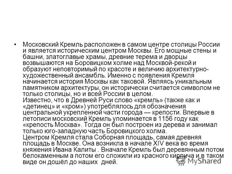 Московский Кремль расположен в самом центре столицы России и является историческим центром Москвы. Его мощные стены и башни, златоглавые храмы, древние терема и дворцы возвышаются на Боровицком холме над Москвой-рекой и образуют неповторимый по красо