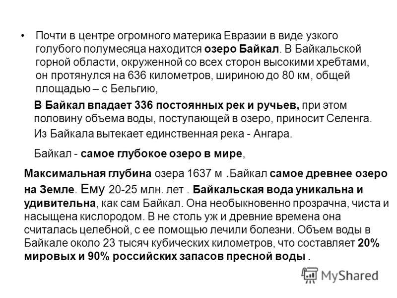 Почти в центре огромного материка Евразии в виде узкого голубого полумесяца находится озеро Байкал. В Байкальской горной области, окруженной со всех сторон высокими хребтами, он протянулся на 636 километров, шириною до 80 км, общей площадью – с Бельг