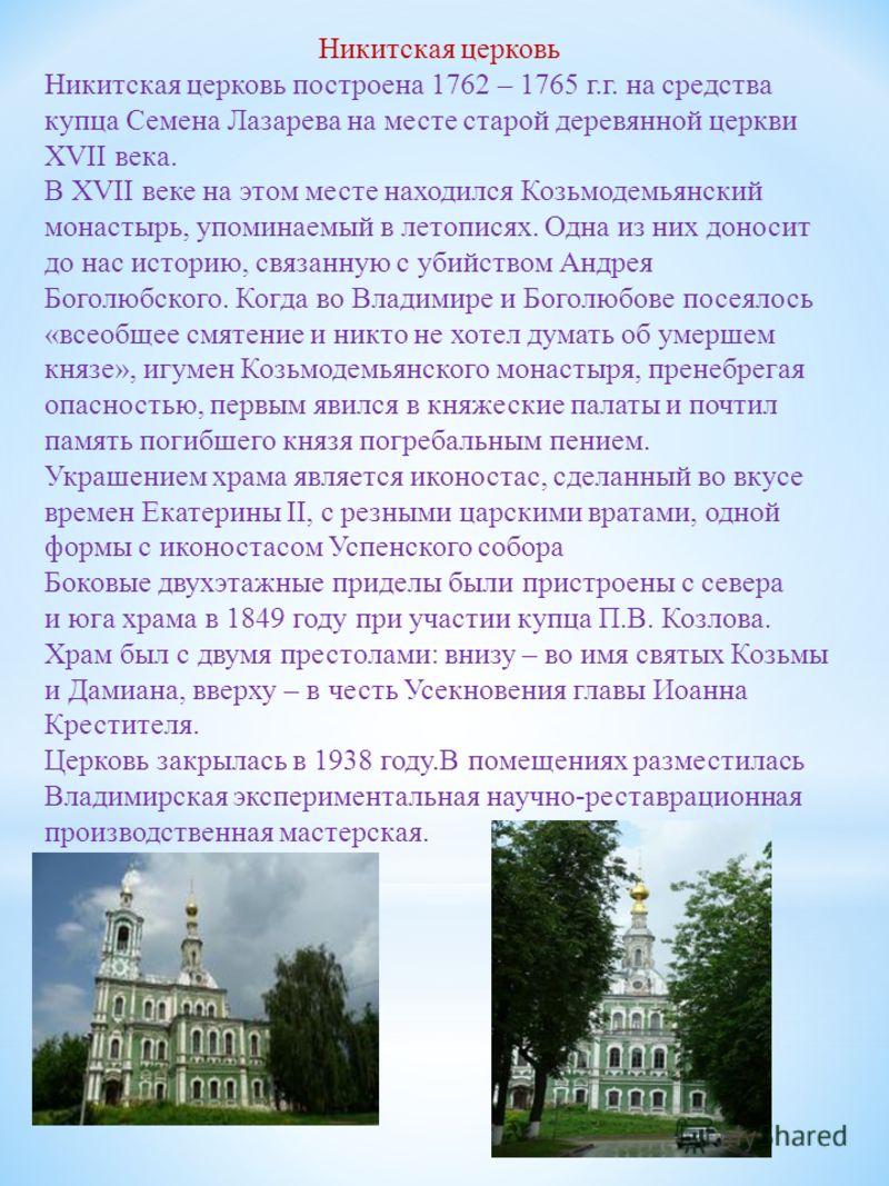 Никитская церковь Никитская церковь построена 1762 – 1765 г.г. на средства купца Семена Лазарева на месте старой деревянной церкви XVII века. В XVII веке на этом месте находился Козьмодемьянский монастырь, упоминаемый в летописях. Одна из них доносит