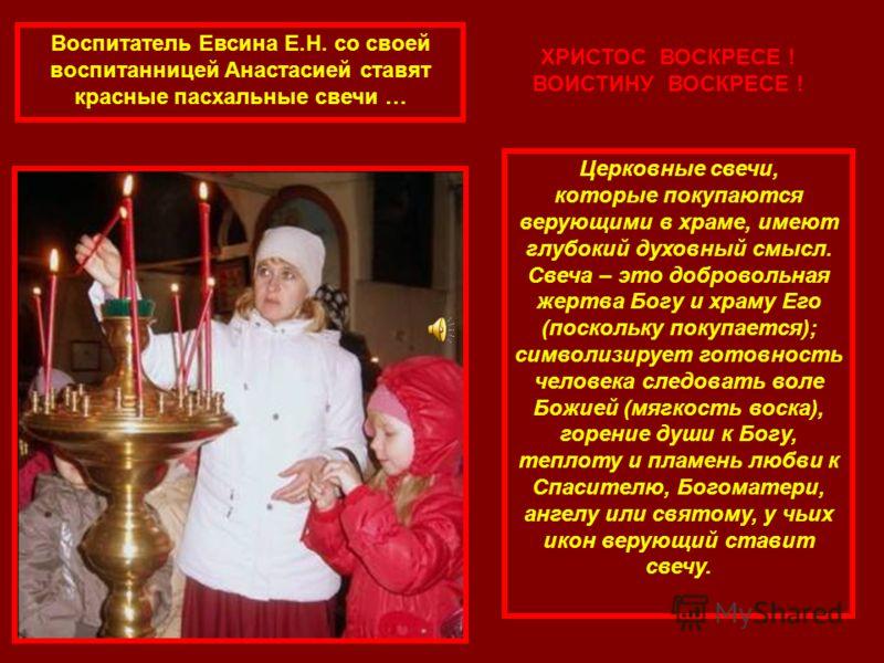 Воспитатель Евсина Е.Н. со своей воспитанницей Анастасией ставят красные пасхальные свечи … Церковные свечи, которые покупаются верующими в храме, имеют глубокий духовный смысл. Свеча – это добровольная жертва Богу и храму Его (поскольку покупается);