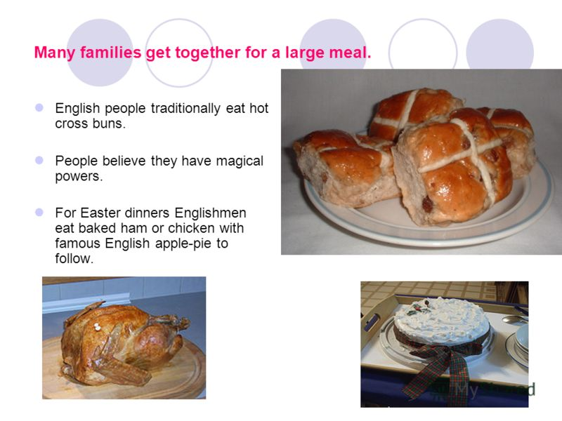 Many families get together for a large meal. English people traditionally eat hot cross buns. People believe they have magical powers. For Easter dinners Englishmen eat baked ham or chicken with famous English apple-pie to follow.