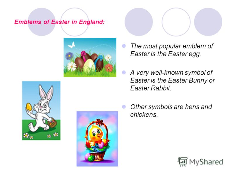 Emblems of Easter in England: The most popular emblem of Easter is the Easter egg. A very well-known symbol of Easter is the Easter Bunny or Easter Rabbit. Other symbols are hens and chickens.