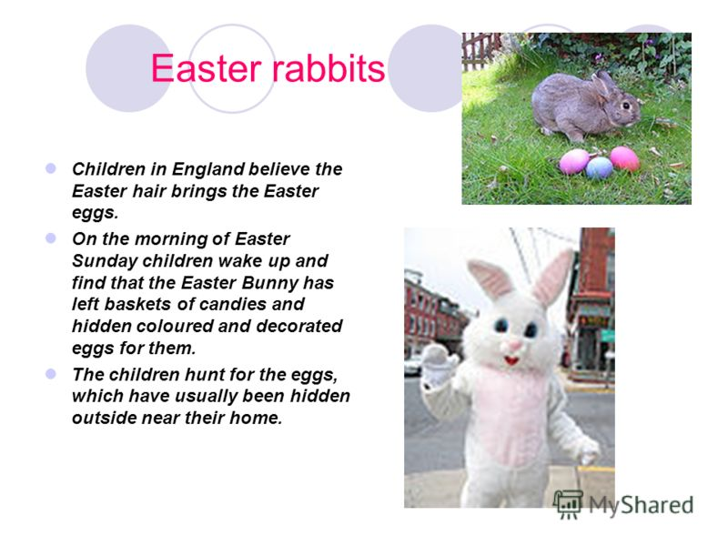 Easter rabbits Children in England believe the Easter hair brings the Easter eggs. On the morning of Easter Sunday children wake up and find that the Easter Bunny has left baskets of candies and hidden coloured and decorated eggs for them. The childr