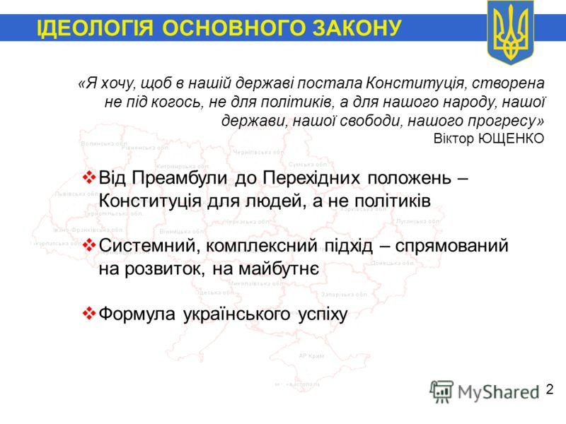 ІДЕОЛОГІЯ ОСНОВНОГО ЗАКОНУ 2 Від Преамбули до Перехідних положень – Конституція для людей, а не політиків Системний, комплексний підхід – спрямований на розвиток, на майбутнє Формула українського успіху «Я хочу, щоб в нашій державі постала Конституці