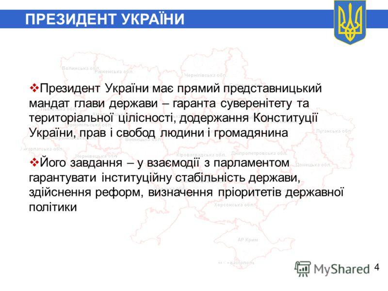 ПРЕЗИДЕНТ УКРАЇНИ 4 Президент України має прямий представницький мандат глави держави – гаранта суверенітету та територіальної цілісності, додержання Конституції України, прав і свобод людини і громадянина Його завдання – у взаємодії з парламентом га