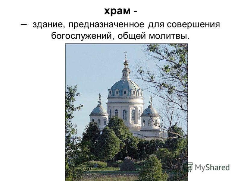 храм - – здание, предназначенное для совершения богослужений, общей молитвы.