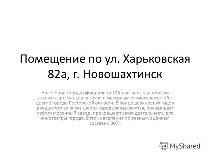 Помещение по ул. Харьковская 82а, г. Новошахтинск Население города официально 125 тыс. чел., фактически значительно меньше в связи с массовым оттоком жителей в другие города Ростовской области. В конце девяностых годов двадцатого века все шахты город