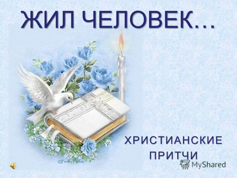 ЖИЛ ЧЕЛОВЕК… ХРИСТИАНСКИЕПРИТЧИ