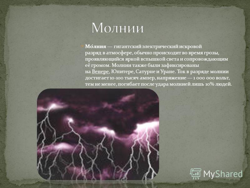 Мо́лния гигантский электрический искровой разряд в атмосфере, обычно происходит во время грозы, проявляющийся яркой вспышкой света и сопровождающим её громом. Молнии также были зафиксированы на Венере, Юпитере, Сатурне и Уране. Ток в разряде молнии д