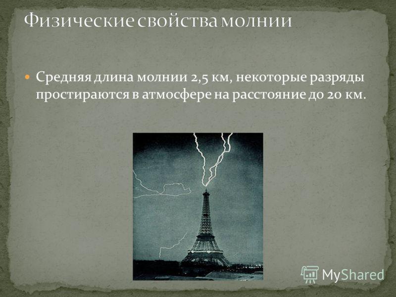 Средняя длина молнии 2,5 км, некоторые разряды простираются в атмосфере на расстояние до 20 км.