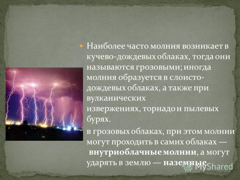 Наиболее часто молния возникает в кучево-дождевых облаках, тогда они называются грозовыми; иногда молния образуется в слоисто- дождевых облаках, а также при вулканических извержениях, торнадо и пылевых бурях. в грозовых облаках, при этом молнии могут