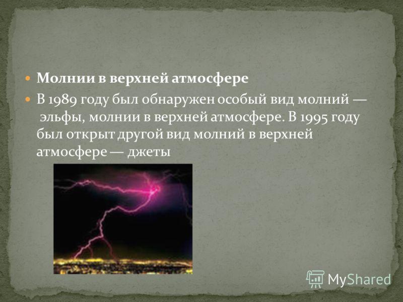 Молнии в верхней атмосфере В 1989 году был обнаружен особый вид молний эльфы, молнии в верхней атмосфере. В 1995 году был открыт другой вид молний в верхней атмосфере джеты