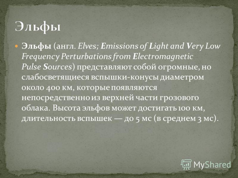 Эльфы (англ. Elves; Emissions of Light and Very Low Frequency Perturbations from Electromagnetic Pulse Sources) представляют собой огромные, но слабосветящиеся вспышки-конусы диаметром около 400 км, которые появляются непосредственно из верхней части