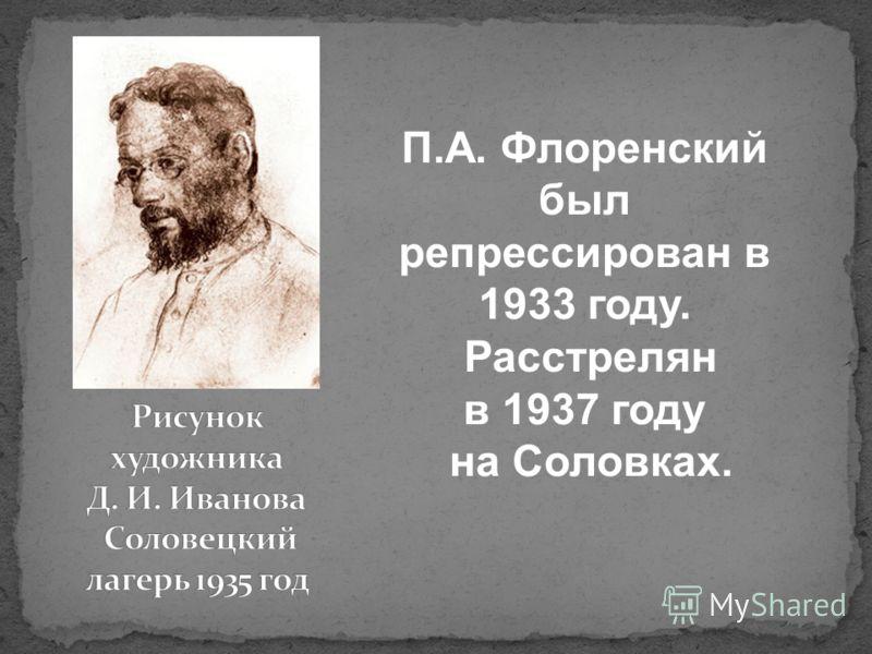 П.А. Флоренский был репрессирован в 1933 году. Расстрелян в 1937 году на Соловках.